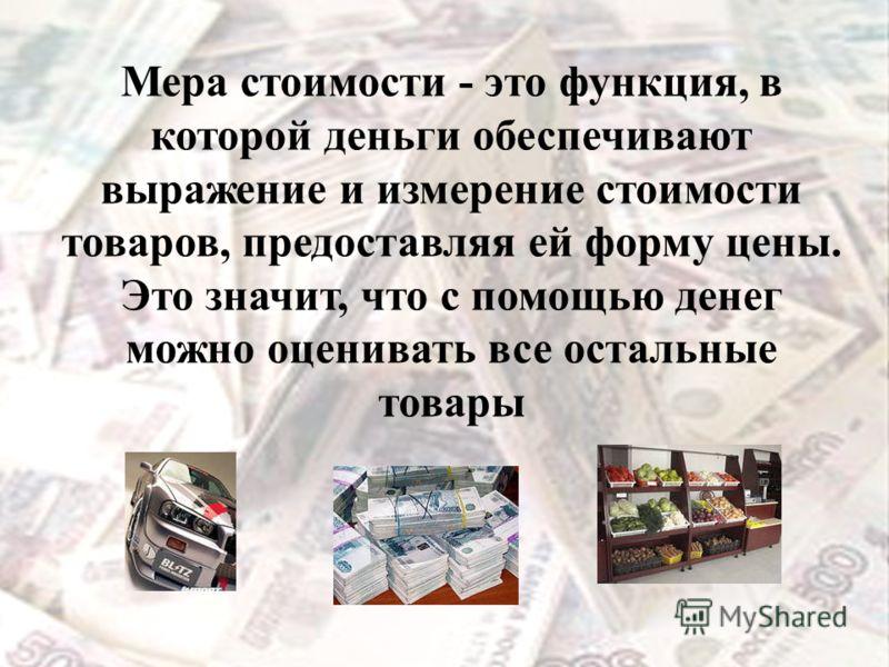 Мера стоимости - это функция, в которой деньги обеспечивают выражение и измерение стоимости товаров, предоставляя ей форму цены. Это значит, что с помощью денег можно оценивать все остальные товары