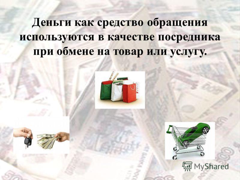 Деньги как средство обращения используются в качестве посредника при обмене на товар или услугу.