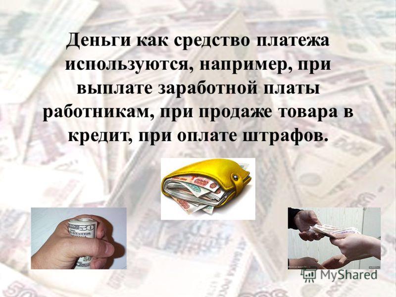 Деньги как средство платежа используются, например, при выплате заработной платы работникам, при продаже товара в кредит, при оплате штрафов.