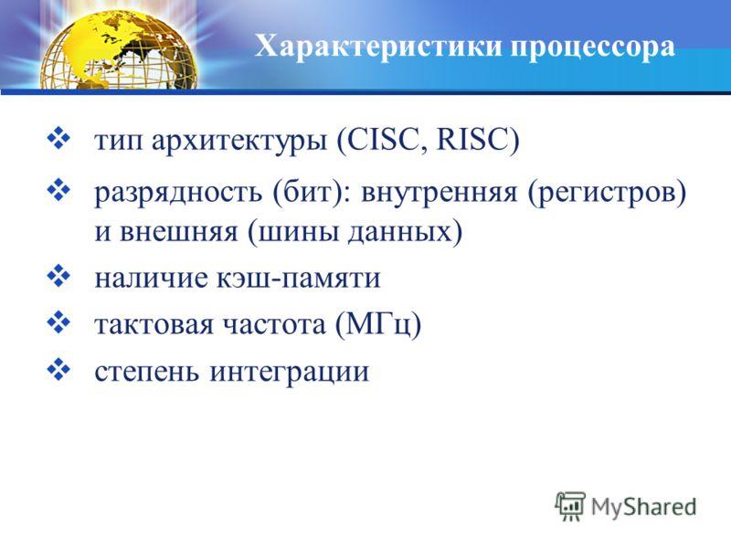 Характеристики процессора тип архитектуры (CISC, RISC) разрядность (бит): внутренняя (регистров) и внешняя (шины данных) наличие кэш-памяти тактовая частота (МГц) степень интеграции