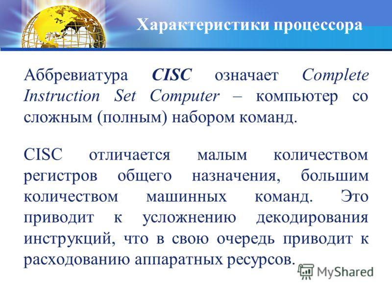 Аббревиатура CISC означает Complete Instruction Set Computer – компьютер со сложным (полным) набором команд. CISC отличается малым количеством регистров общего назначения, большим количеством машинных команд. Это приводит к усложнению декодирования и