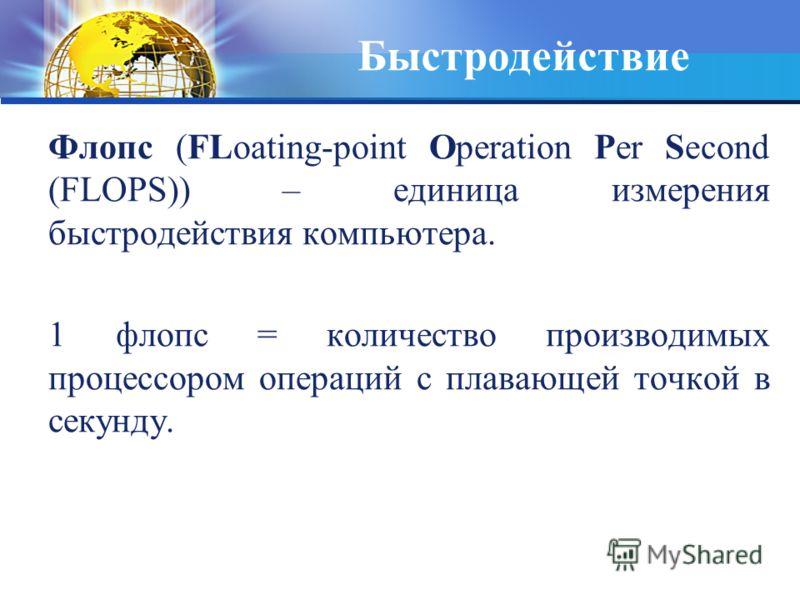 Быстродействие Флопс (FLoating-point Operation Per Second (FLOPS)) – единица измерения быстродействия компьютера. 1 флопс = количество производимых процессором операций с плавающей точкой в секунду.