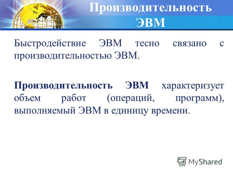 Производительность ЭВМ Быстродействие ЭВМ тесно связано с производительностью ЭВМ. Производительность ЭВМ характеризует объем работ (операций, программ), выполняемый ЭВМ в единицу времени.