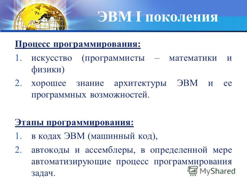 ЭВМ I поколения Процесс программирования: 1.искусство (программисты – математики и физики) 2.хорошее знание архитектуры ЭВМ и ее программных возможностей. Этапы программирования: 1.в кодах ЭВМ (машинный код), 2.автокоды и ассемблеры, в определенной м