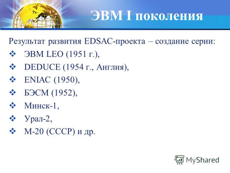 ЭВМ I поколения Результат развития EDSAC-проекта – создание серии: ЭВМ LEO (1951 г.), DEDUCE (1954 г., Англия), ENIAC (1950), БЭСМ (1952), Минск-1, Урал-2, М-20 (СССР) и др.