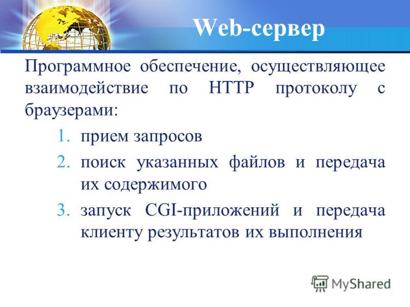 Web-сервер Программное обеспечение, осуществляющее взаимодействие по HTTP протоколу с браузерами: 1.прием запросов 2.поиск указанных файлов и передача их содержимого 3.запуск CGI-приложений и передача клиенту результатов их выполнения