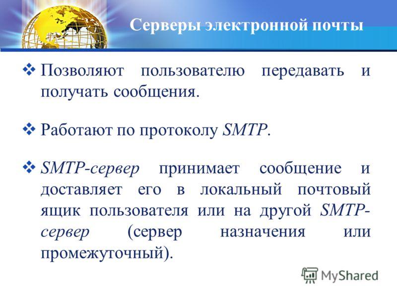 Серверы электронной почты Позволяют пользователю передавать и получать сообщения. Работают по протоколу SMTP. SMTP-сервер принимает сообщение и доставляет его в локальный почтовый ящик пользователя или на другой SMTP- сервер (сервер назначения или пр