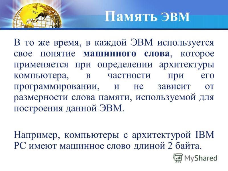 Память ЭВМ В то же время, в каждой ЭВМ используется свое понятие машинного слова, которое применяется при определении архитектуры компьютера, в частности при его программировании, и не зависит от размерности слова памяти, используемой для построения