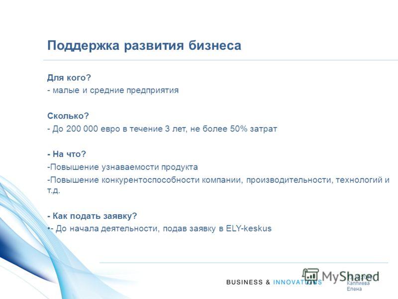 Поддержка развития бизнеса Для кого? - малые и средние предприятия Сколько? - До 200 000 евро в течение 3 лет, не более 50% затрат - На что? -Повышение узнаваемости продукта -Повышение конкурентоспособности компании, производительности, технологий и