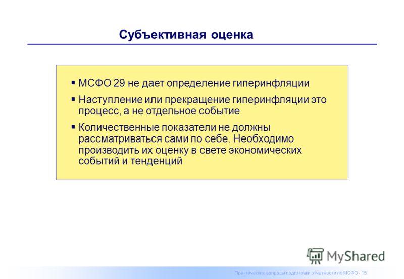 Практические вопросы подготовки отчетности по МСФО - 15 Субъективная оценка МСФО 29 не дает определение гиперинфляции Наступление или прекращение гиперинфляции это процесс, а не отдельное событие Количественные показатели не должны рассматриваться са