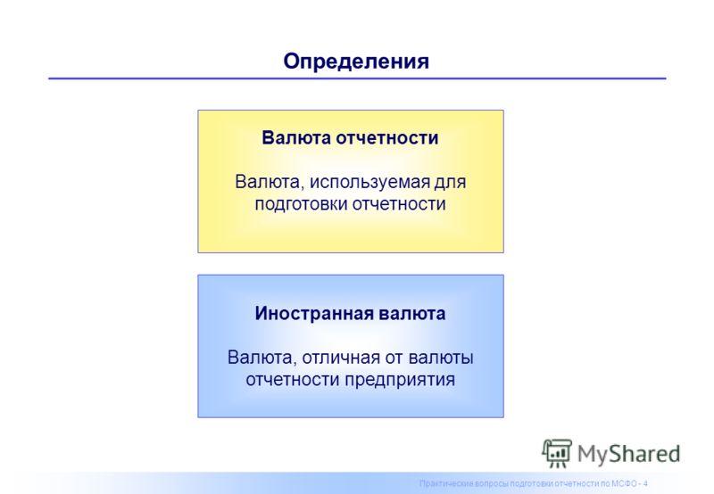 Практические вопросы подготовки отчетности по МСФО - 4 Определения Валюта отчетности Валюта, используемая для подготовки отчетности Иностранная валюта Валюта, отличная от валюты отчетности предприятия