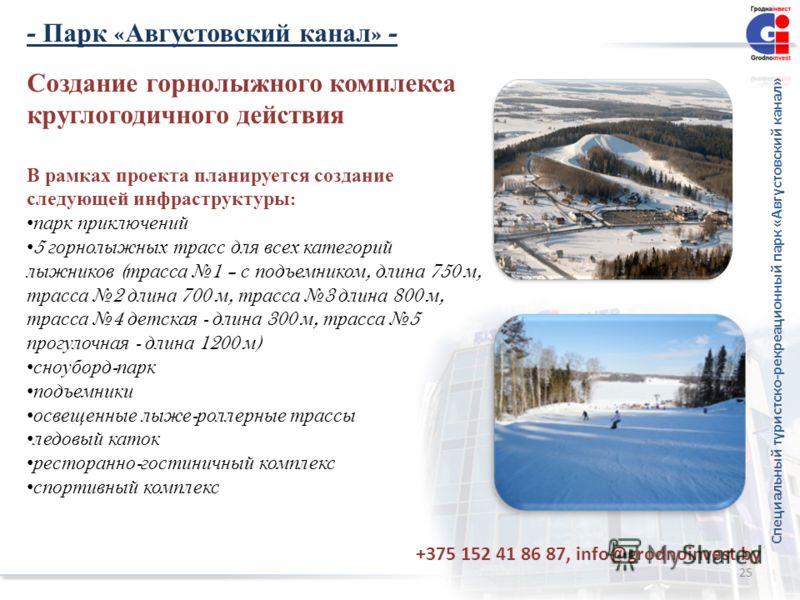 25 Создание горнолыжного комплекса круглогодичного действия В рамках проекта планируется создание следующей инфраструктуры : парк приключений 5 горнолыжных трасс для всех категорий лыжников ( трасса 1 – с подъемником, длина 750 м, трасса 2 длина 700