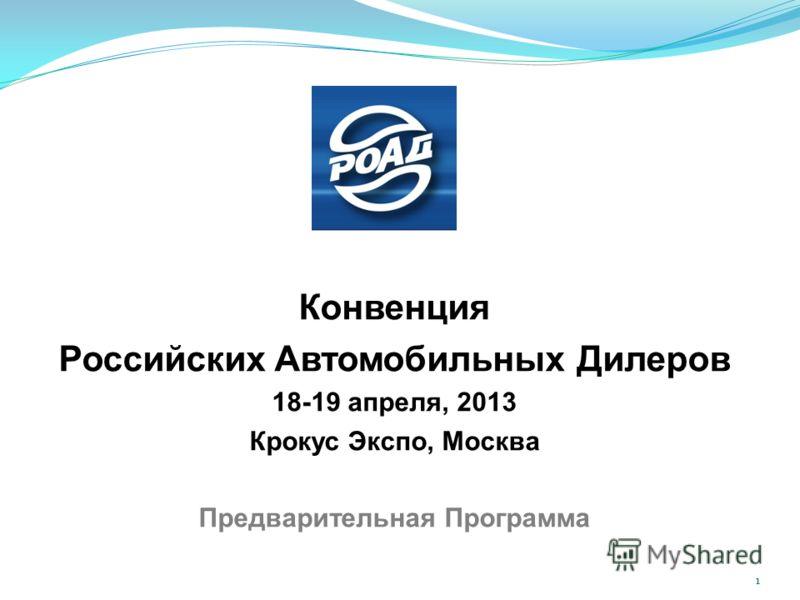 Конвенция Российских Автомобильных Дилеров 18-19 апреля, 2013 Крокус Экспо, Москва Предварительная Программа 1