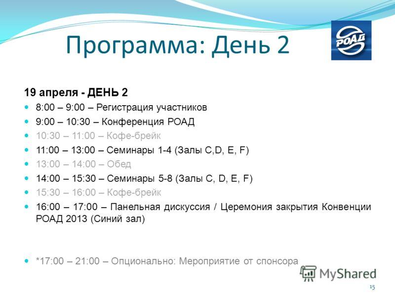 19 апреля - ДЕНЬ 2 8:00 – 9:00 – Регистрация участников 9:00 – 10:30 – Конференция РОАД 10:30 – 11:00 – Кофе-брейк 11:00 – 13:00 – Семинары 1-4 (Залы C,D, E, F) 13:00 – 14:00 – Обед 14:00 – 15:30 – Семинары 5-8 (Залы C, D, E, F) 15:30 – 16:00 – Кофе-