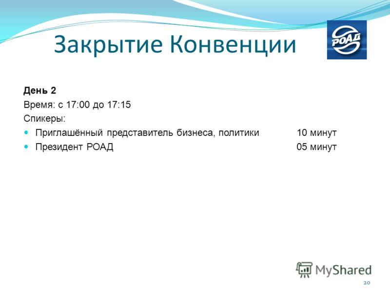 День 2 Время: с 17:00 до 17:15 Спикеры: Приглашённый представитель бизнеса, политики10 минут Президент РОАД 05 минут Закрытие Конвенции 20