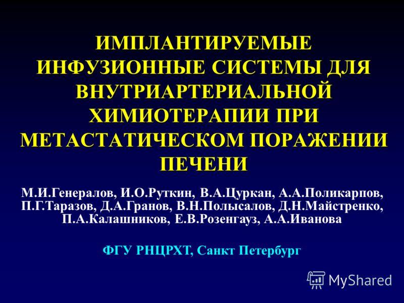 ИМПЛАНТИРУЕМЫЕ ИНФУЗИОННЫЕ СИСТЕМЫ ДЛЯ ВНУТРИАРТЕРИАЛЬНОЙ ХИМИОТЕРАПИИ ПРИ МЕТАСТАТИЧЕСКОМ ПОРАЖЕНИИ ПЕЧЕНИ М.И.Генералов, И.О.Руткин, В.А.Цуркан, А.А.Поликарпов, П.Г.Таразов, Д.А.Гранов, В.Н.Полысалов, Д.Н.Майстренко, П.А.Калашников, Е.В.Розенгауз,