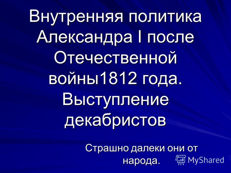 Внутренняя политика Александра I после Отечественной войны1812 года. Выступление декабристов Страшно далеки они от народа.