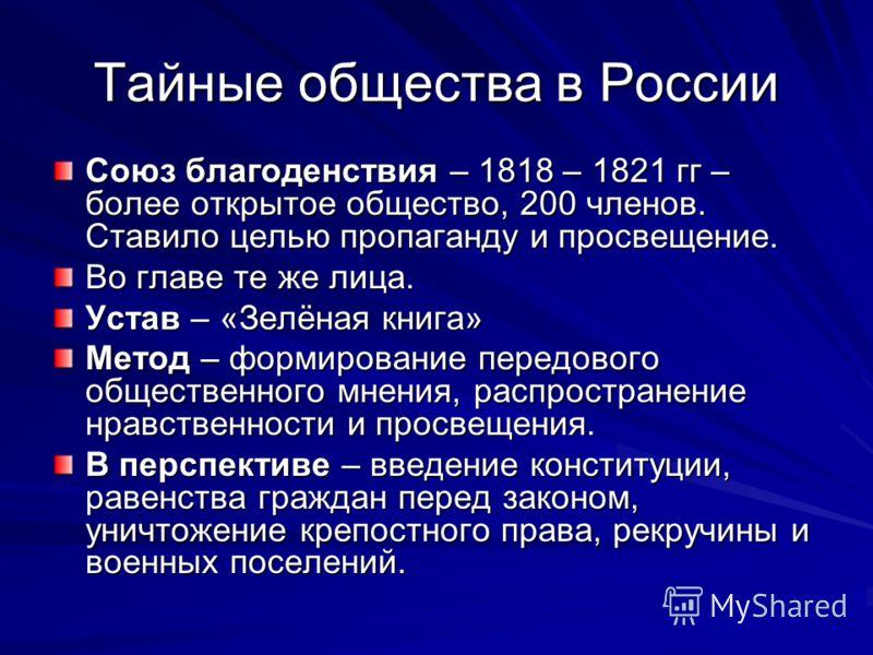 Тайные общества в России Союз благоденствия – 1818 – 1821 гг – более открытое общество, 200 членов. Ставило целью пропаганду и просвещение. Во главе те же лица. Устав – «Зелёная книга» Метод – формирование передового общественного мнения, распростран