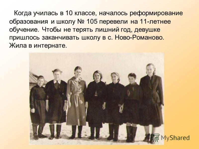 Когда училась в 10 классе, началось реформирование образования и школу 105 перевели на 11-летнее обучение. Чтобы не терять лишний год, девушке пришлось заканчивать школу в с. Ново-Романово. Жила в интернате.