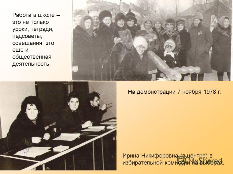 Работа в школе – это не только уроки, тетради, педсоветы, совещания, это еще и общественная деятельность. На демонстрации 7 ноября 1978 г. Ирина Никифоровна (в центре) в избирательной комиссии на выборах.