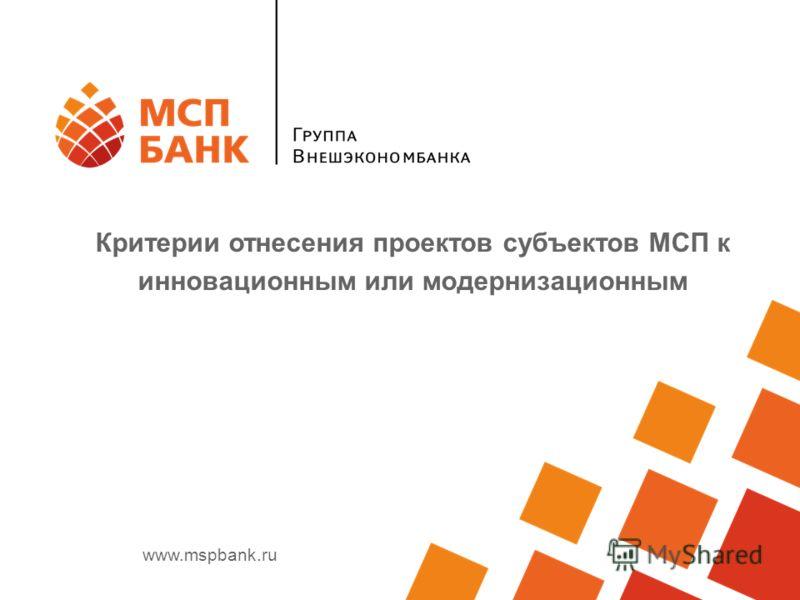 www.mspbank.ru Критерии отнесения проектов субъектов МСП к инновационным или модернизационным