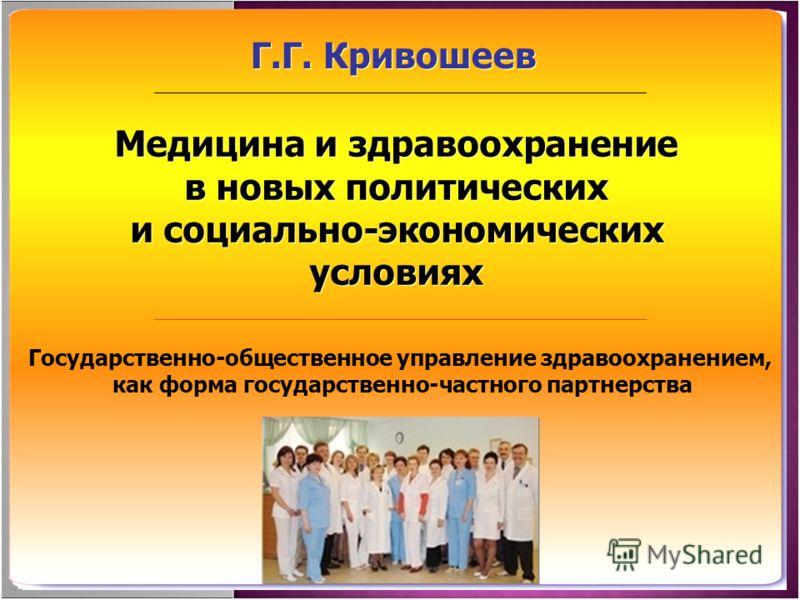 Медицина и здравоохранение в новых политических и социально-экономических условиях Г.Г. Кривошеев Государственно-общественное управление здравоохранением, как форма государственно-частного партнерства