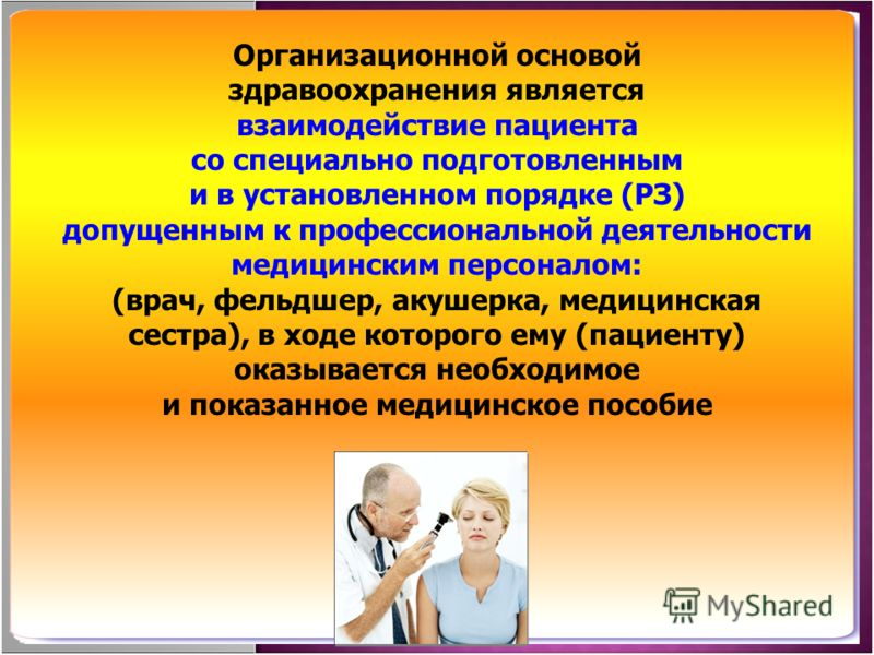 Организационной основой здравоохранения является взаимодействие пациента со специально подготовленным и в установленном порядке (РЗ) допущенным к проф