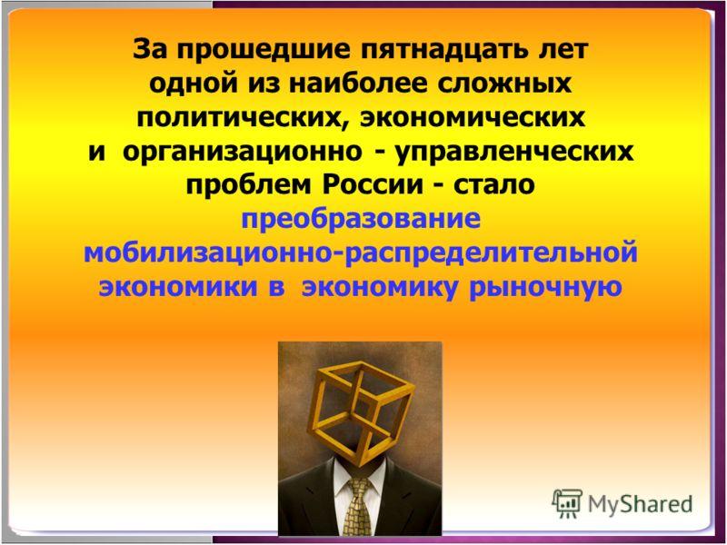 За прошедшие пятнадцать лет одной из наиболее сложных политических, экономических и организационно - управленческих проблем России - стало преобразование мобилизационно-распределительной экономики в экономику рыночную