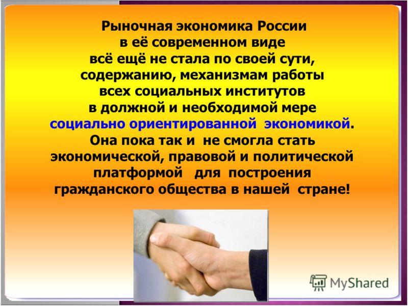 Рыночная экономика России в её современном виде всё ещё не стала по своей сути, содержанию, механизмам работы всех социальных институтов в должной и н