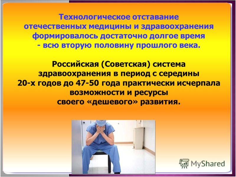 Технологическое отставание отечественных медицины и здравоохранения формировалось достаточно долгое время - всю вторую половину прошлого века. Российская (Советская) система здравоохранения в период с середины 20-х годов до 47-50 года практически исч
