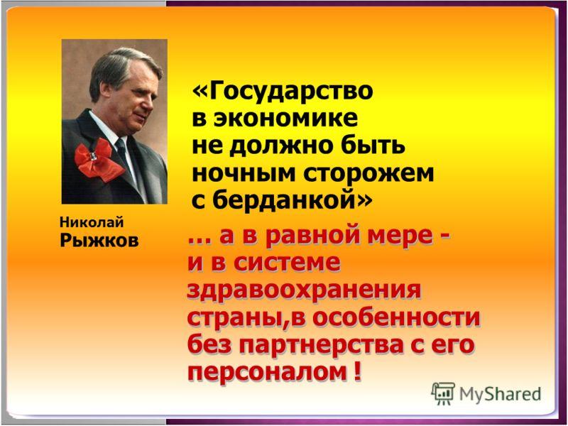 «Государство в экономике не должно быть ночным сторожем с берданкой» Николай Рыжков … а в равной мере - и в системе здравоохранения страны,в особеннос