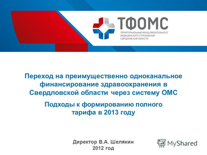 Переход на преимущественно одноканальное финансирование здравоохранения в Свердловской области через систему ОМС Подходы к формированию полного тарифа в 2013 году Директор В.А. Шелякин 2012 год