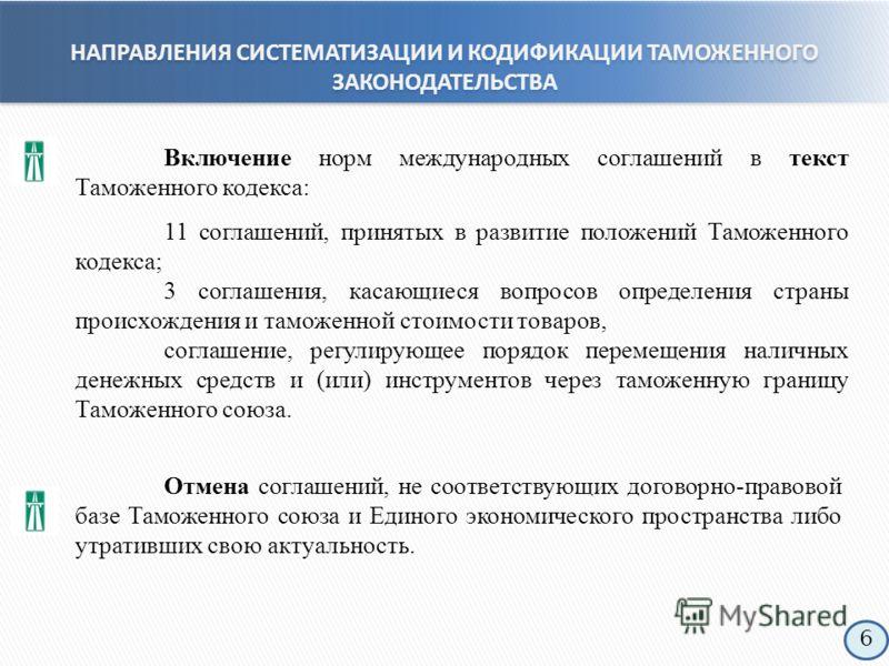Включение норм международных соглашений в текст Таможенного кодекса: 11 соглашений, принятых в развитие положений Таможенного кодекса; 3 соглашения, касающиеся вопросов определения страны происхождения и таможенной стоимости товаров, соглашение, регу