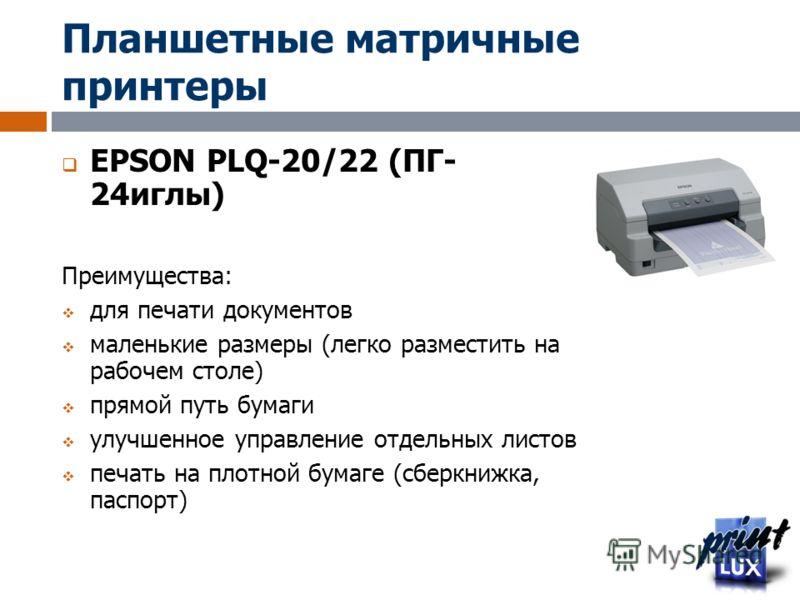 Планшетные матричные принтеры EPSON PLQ-20/22 (ПГ- 24иглы) Преимущества: для печати документов маленькие размеры (легко разместить на рабочем столе) прямой путь бумаги улучшенное управление отдельных листов печать на плотной бумаге (сберкнижка, паспо