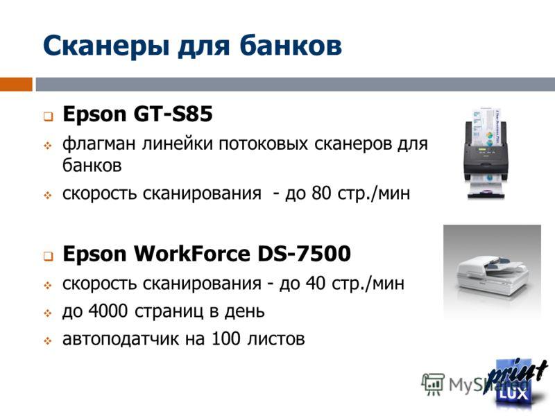 Сканеры для банков Epson GT-S85 флагман линейки потоковых сканеров для банков скорость сканирования - до 80 стр./мин Epson WorkForce DS-7500 скорость сканирования - до 40 стр./мин до 4000 страниц в день автоподатчик на 100 листов