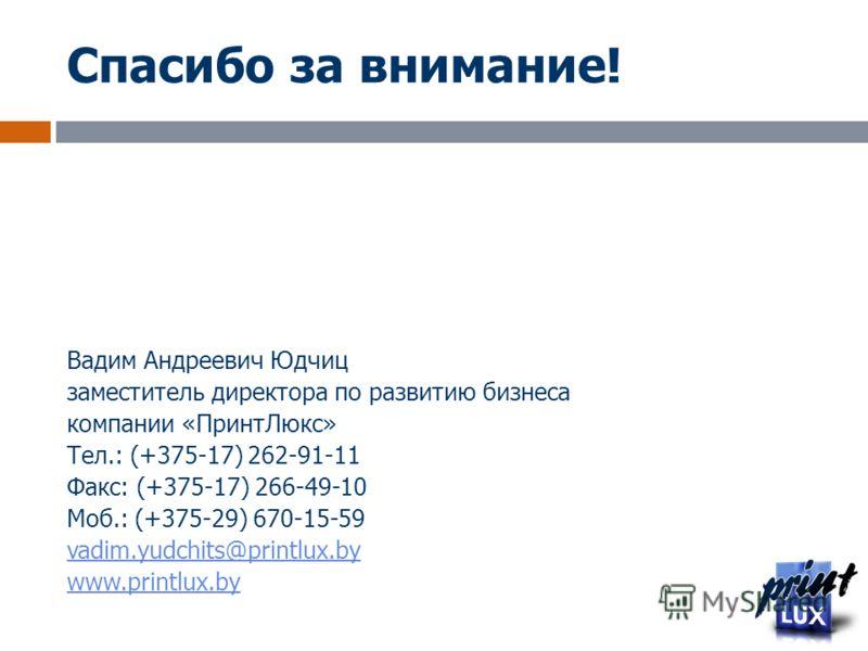 Спасибо за внимание! Вадим Андреевич Юдчиц заместитель директора по развитию бизнеса компании «ПринтЛюкс» Тел.: (+375-17) 262-91-11 Факс: (+375-17) 266-49-10 Моб.: (+375-29) 670-15-59 vadim.yudchits@printlux.by www.printlux.by