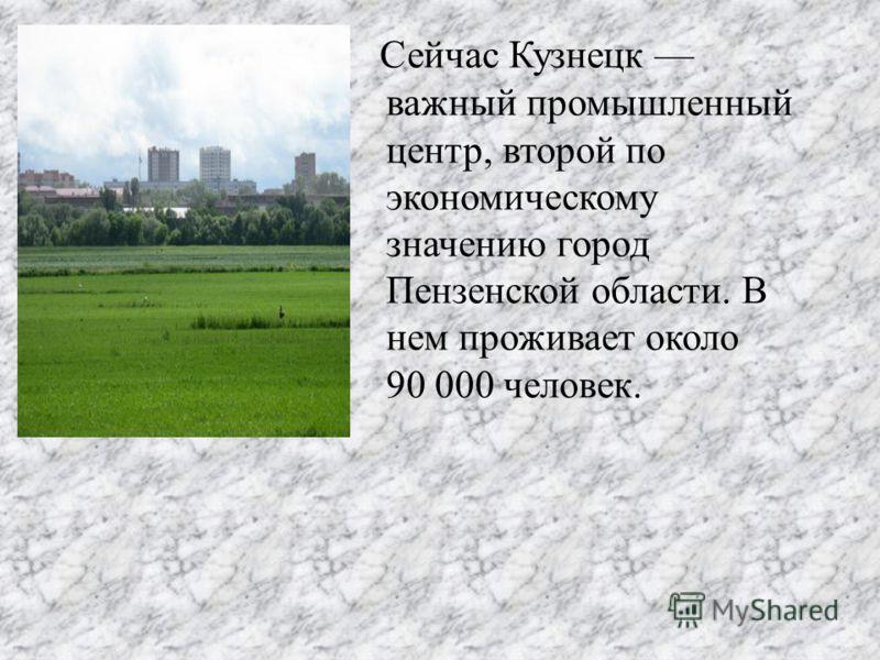 Сейчас Кузнецк важный промышленный центр, второй по экономическому значению город Пензенской области. В нем проживает около 90 000 человек.