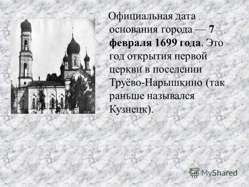 Официальная дата основания города 7 февраля 1699 года. Это год открытия первой церкви в поселении Труёво-Нарышкино (так раньше назывался Кузнецк).