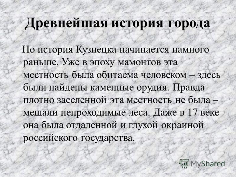 Древнейшая история города Но история Кузнецка начинается намного раньше. Уже в эпоху мамонтов эта местность была обитаема человеком – здесь были найдены каменные орудия. Правда плотно заселенной эта местность не была – мешали непроходимые леса. Даже