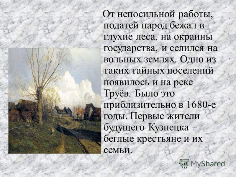От непосильной работы, податей народ бежал в глухие леса, на окраины государства, и селился на вольных землях. Одно из таких тайных поселений появилось и на реке Труёв. Было это приблизительно в 1680-е годы. Первые жители будущего Кузнецка – беглые к