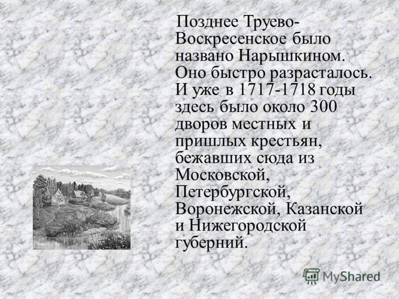 Позднее Труево- Воскресенское было названо Нарышкином. Оно быстро разрасталось. И уже в 1717-1718 годы здесь было около 300 дворов местных и пришлых крестьян, бежавших сюда из Московской, Петербургской, Воронежской, Казанской и Нижегородской губерний
