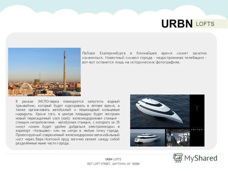URBN LOFTS 1837 LOFT STREET, ANYTOWN, NY 50080 URBN LOFTS Пейзаж Екатеринбурга в ближайшее время может заметно измениться. Известный символ города – недостроенная телебашня – вот-вот останется лишь на исторических фотографиях. В рамках ЭКСПО-парка пл