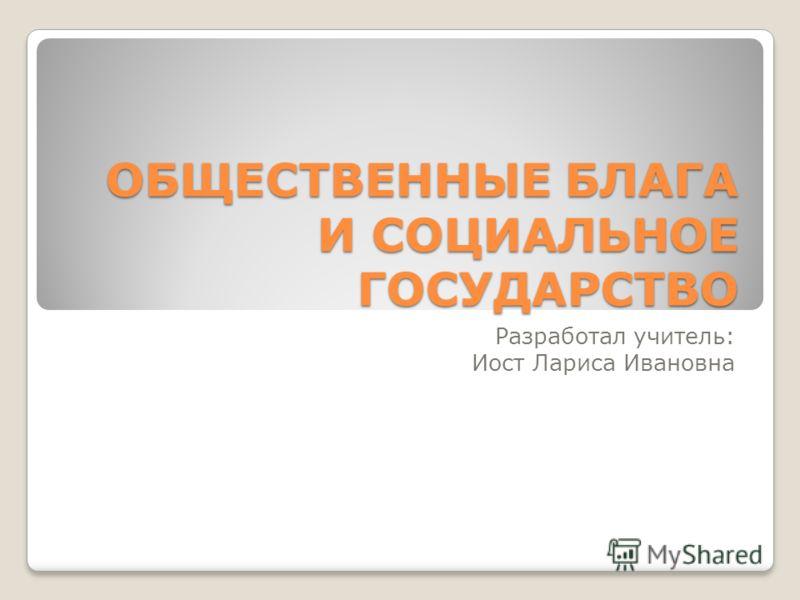 ОБЩЕСТВЕННЫЕ БЛАГА И СОЦИАЛЬНОЕ ГОСУДАРСТВО Разработал учитель: Иост Лариса Ивановна