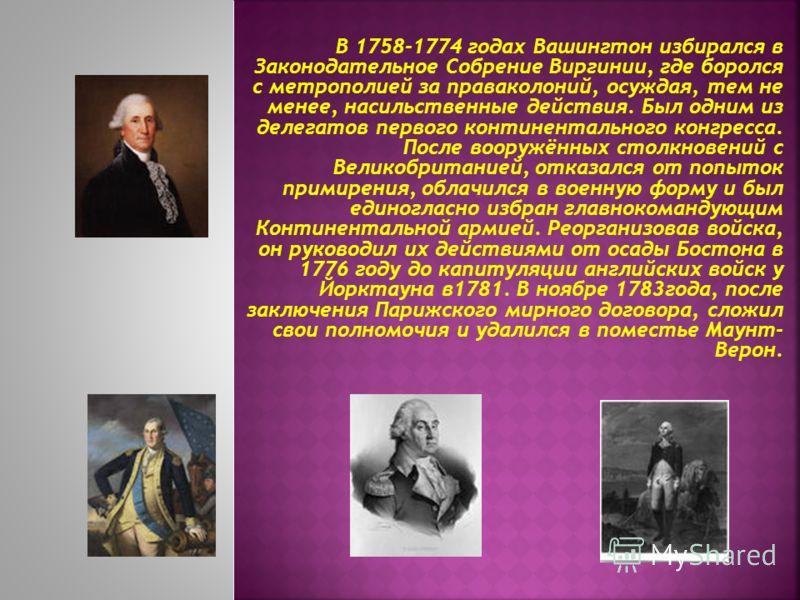 В 1758-1774 годах Вашингтон избирался в Законодательное Собрение Виргинии, где боролся с метрополией за праваколоний, осуждая, тем не менее, насильственные действия. Был одним из делегатов первого континентального конгресса. После вооружённых столкно