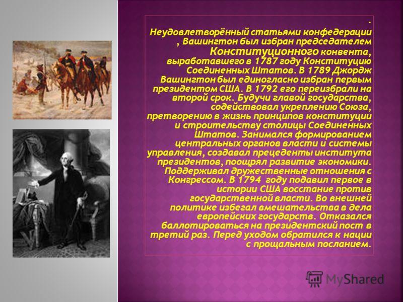 . Неудовлетворённый статьями конфедерации, Вашингтон был избран председателем Конституционного конвента, выработавшего в 1787 году Конституцию Соединенных Штатов. В 1789 Джордж Вашингтон был единогласно избран первым президентом США. В 1792 его переи