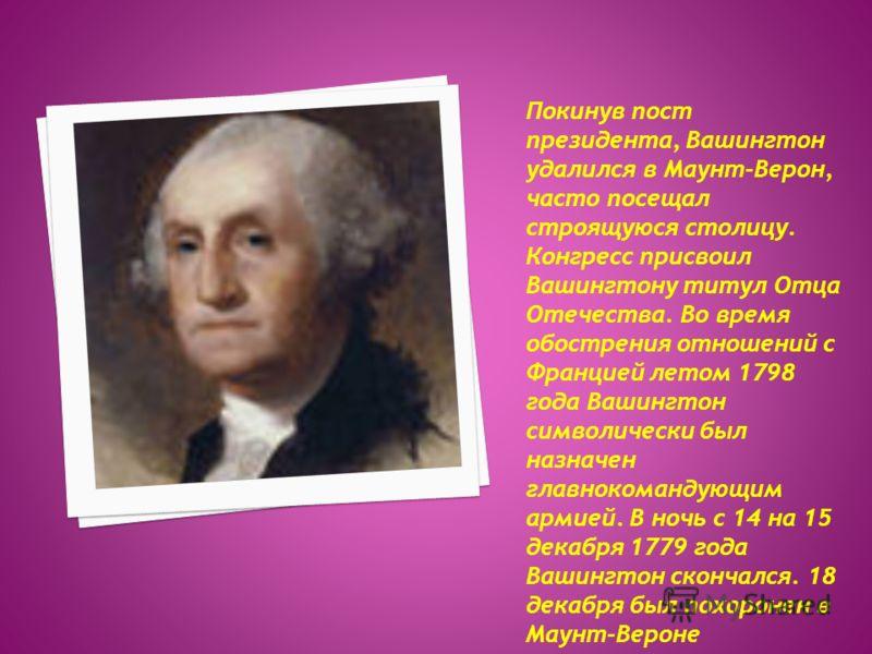 Покинув пост президента, Вашингтон удалился в Маунт-Верон, часто посещал строящуюся столицу. Конгресс присвоил Вашингтону титул Отца Отечества. Во время обострения отношений с Францией летом 1798 года Вашингтон символически был назначен главнокоманду
