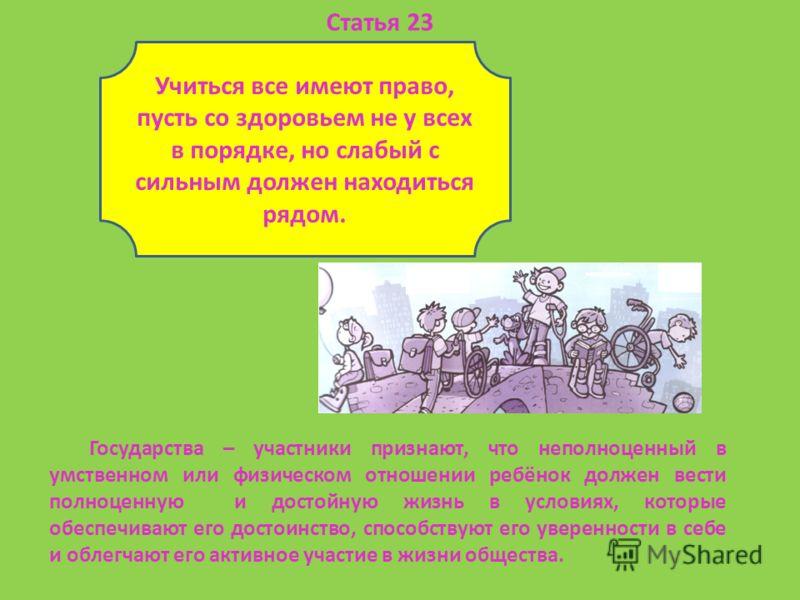Учиться все имеют право, пусть со здоровьем не у всех в порядке, но слабый с сильным должен находиться рядом. Статья 23 Государства – участники признают, что неполноценный в умственном или физическом отношении ребёнок должен вести полноценную и досто