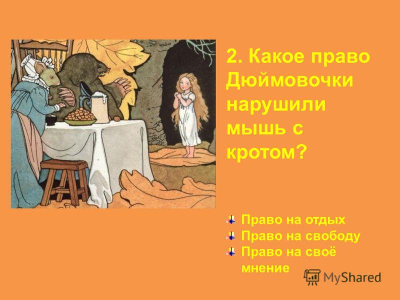 2. Какое право Дюймовочки нарушили мышь с кротом? Право на отдых Право на свободу Право на своё мнение