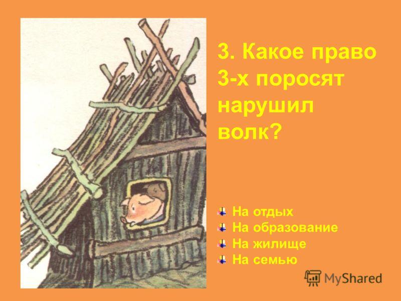 3. Какое право 3-х поросят нарушил волк? На отдых На образование На жилище На семью