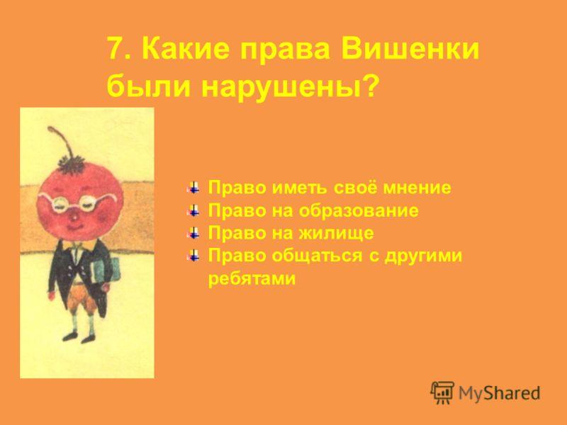 7. Какие права Вишенки были нарушены? Право иметь своё мнение Право на образование Право на жилище Право общаться с другими ребятами
